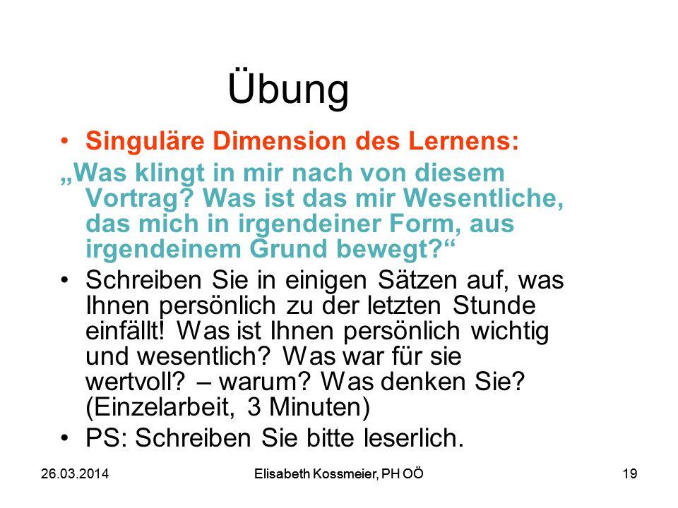 Elisabeth Kossmeier, PH OÖ 1926.03.2014Elisabeth Kossmeier, PH OÖ19 Übung Singuläre Dimension des Lernens: Was klingt in mir nach von diesem Vortrag?
