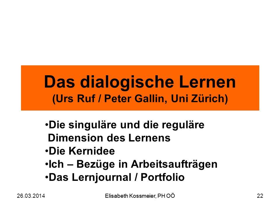 Elisabeth Kossmeier, PH OÖ Das dialogische Lernen (Urs Ruf / Peter Gallin, Uni Zürich) Die singuläre und die reguläre Dimension des Lernens Die Kernid