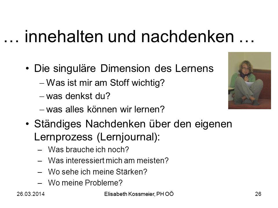 Elisabeth Kossmeier, PH OÖ26.03.2014Elisabeth Kossmeier, PH OÖ26 … innehalten und nachdenken … Die singuläre Dimension des Lernens Was ist mir am Stof