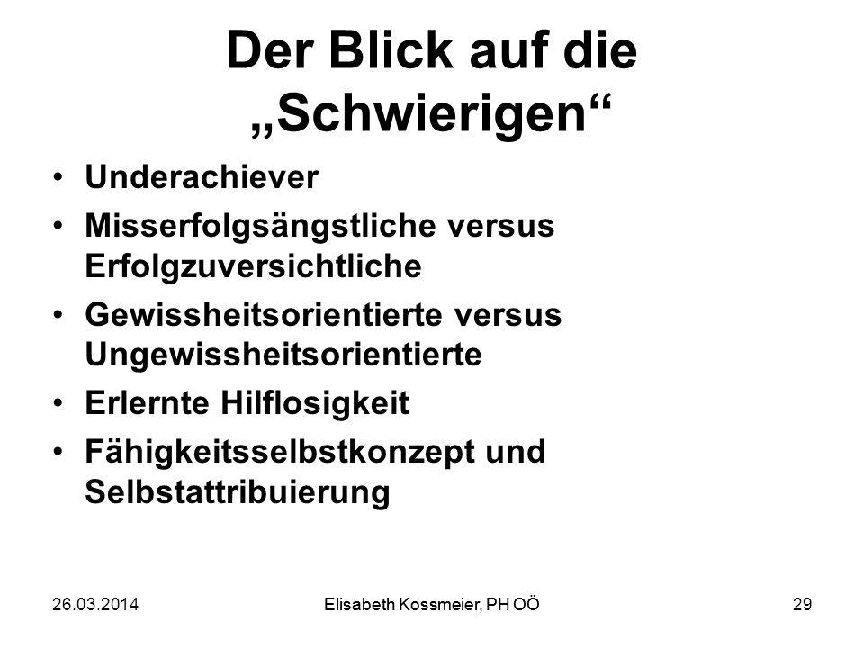 Elisabeth Kossmeier, PH OÖ Der Blick auf die Schwierigen Underachiever Misserfolgsängstliche versus Erfolgzuversichtliche Gewissheitsorientierte versu