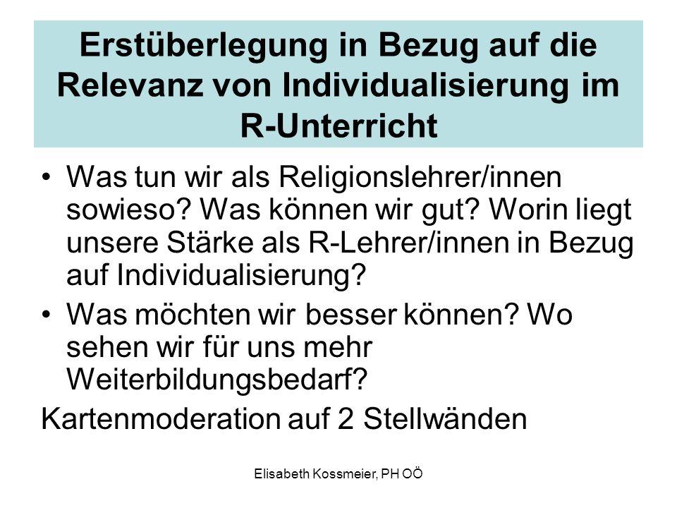 Elisabeth Kossmeier, PH OÖ Erstüberlegung in Bezug auf die Relevanz von Individualisierung im R-Unterricht Was tun wir als Religionslehrer/innen sowie