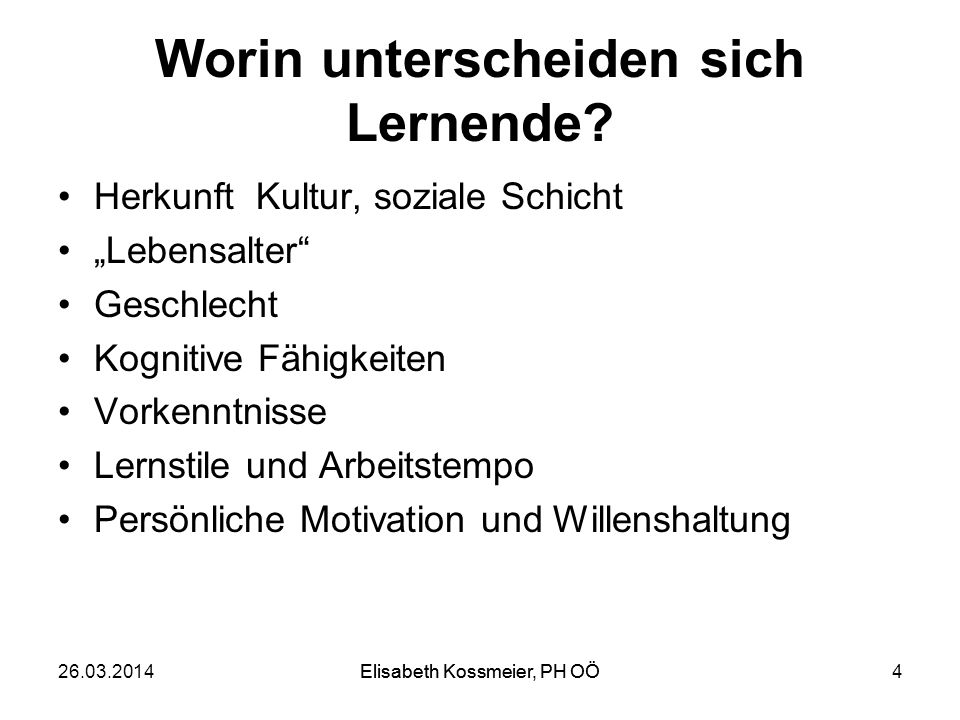 Elisabeth Kossmeier, PH OÖ Worin unterscheiden sich Lernende? Herkunft Kultur, soziale Schicht Lebensalter Geschlecht Kognitive Fähigkeiten Vorkenntni