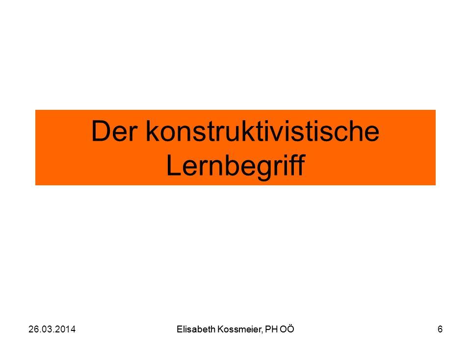 Der konstruktivistische Lernbegriff 26.03.2014Elisabeth Kossmeier, PH OÖ6