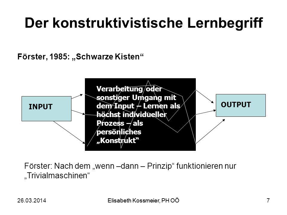 Der konstruktivistische Lernbegriff Förster, 1985: Schwarze Kisten 26.03.2014Elisabeth Kossmeier, PH OÖ7 INPUT OUTPUT Förster: Nach dem wenn –dann – P