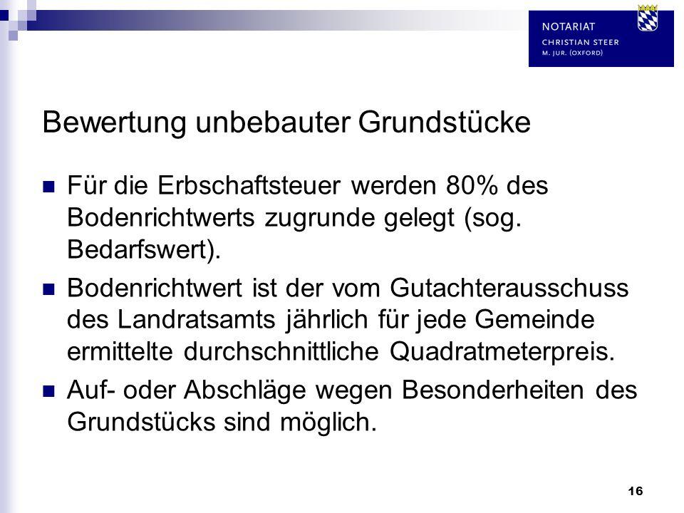 16 Bewertung unbebauter Grundstücke Für die Erbschaftsteuer werden 80% des Bodenrichtwerts zugrunde gelegt (sog. Bedarfswert). Bodenrichtwert ist der