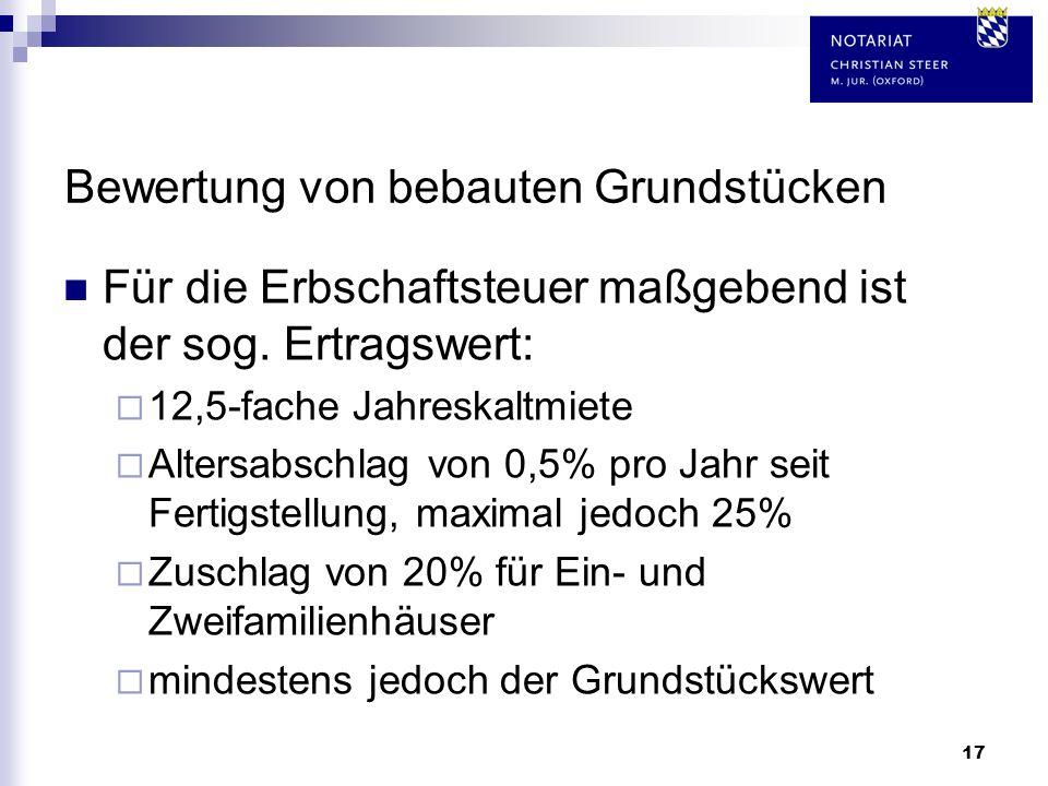 17 Bewertung von bebauten Grundstücken Für die Erbschaftsteuer maßgebend ist der sog. Ertragswert: 12,5-fache Jahreskaltmiete Altersabschlag von 0,5%