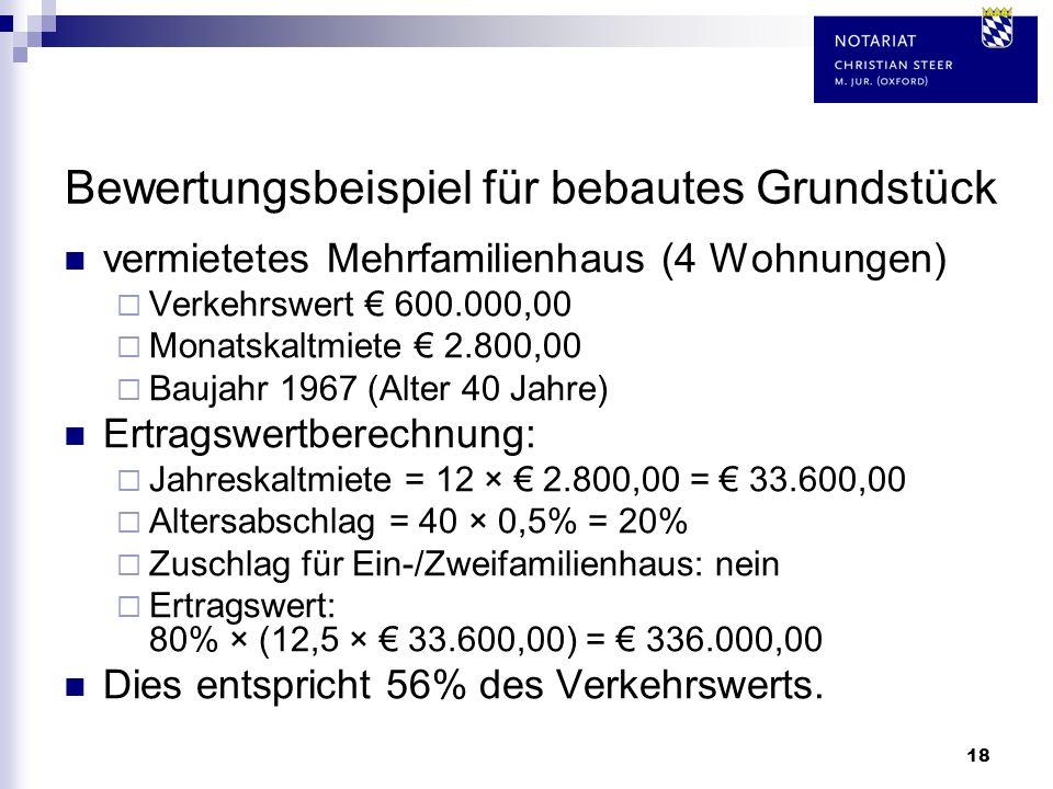 18 Bewertungsbeispiel für bebautes Grundstück vermietetes Mehrfamilienhaus (4 Wohnungen) Verkehrswert 600.000,00 Monatskaltmiete 2.800,00 Baujahr 1967