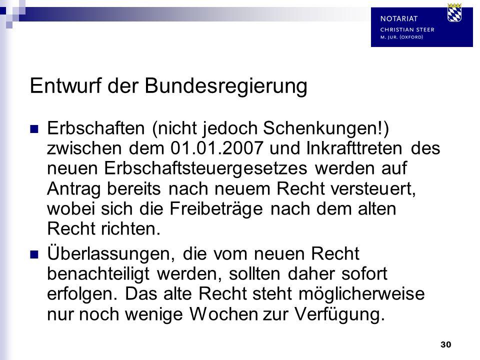 30 Entwurf der Bundesregierung Erbschaften (nicht jedoch Schenkungen!) zwischen dem 01.01.2007 und Inkrafttreten des neuen Erbschaftsteuergesetzes wer