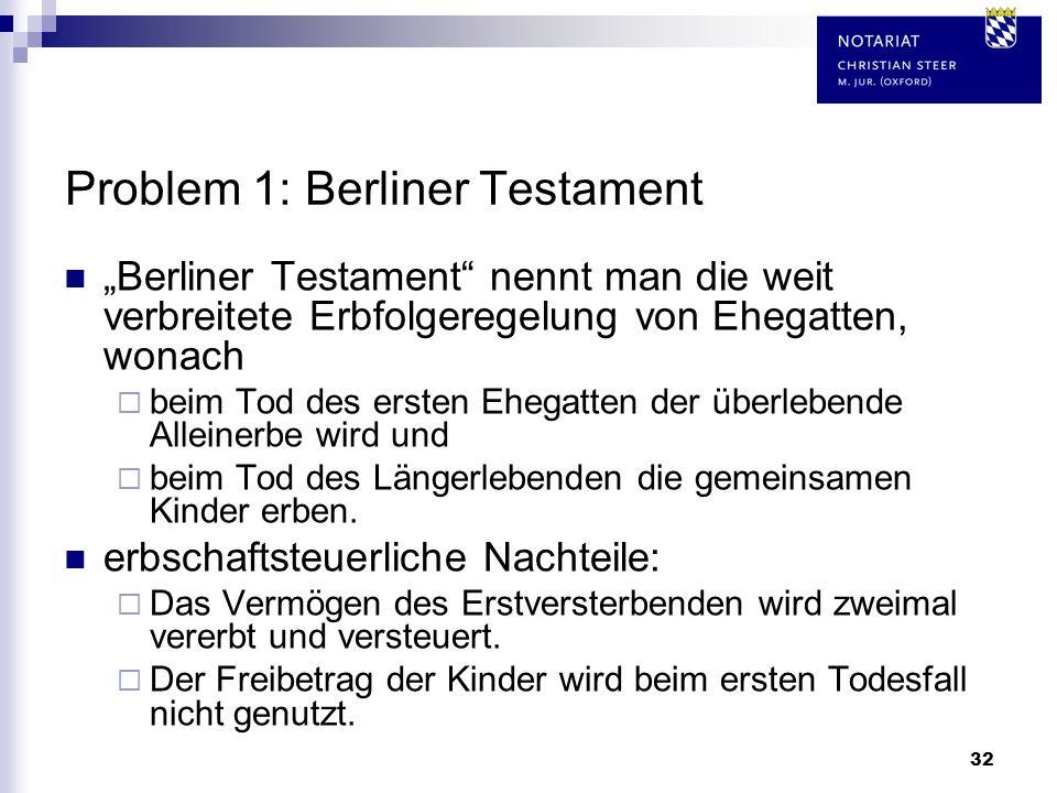 32 Problem 1: Berliner Testament Berliner Testament nennt man die weit verbreitete Erbfolgeregelung von Ehegatten, wonach beim Tod des ersten Ehegatte
