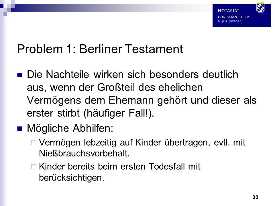 33 Problem 1: Berliner Testament Die Nachteile wirken sich besonders deutlich aus, wenn der Großteil des ehelichen Vermögens dem Ehemann gehört und di