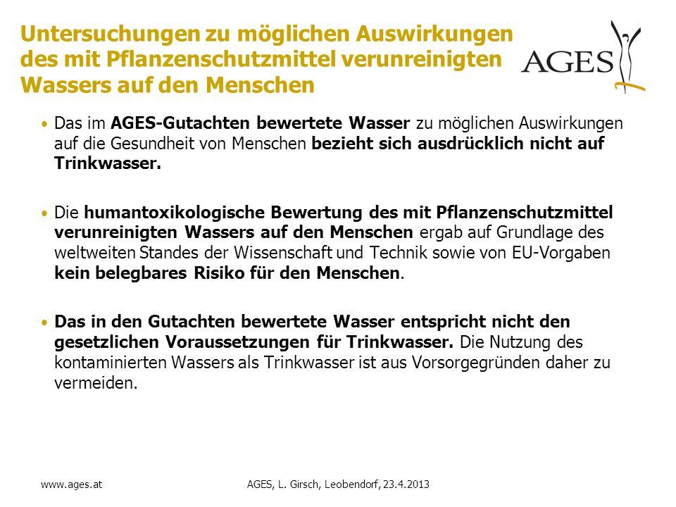 www.ages.at Untersuchungen zu möglichen Auswirkungen des mit Pflanzenschutzmittel verunreinigten Wassers auf den Menschen Das im AGES-Gutachten bewertete Wasser zu möglichen Auswirkungen auf die Gesundheit von Menschen bezieht sich ausdrücklich nicht auf Trinkwasser.