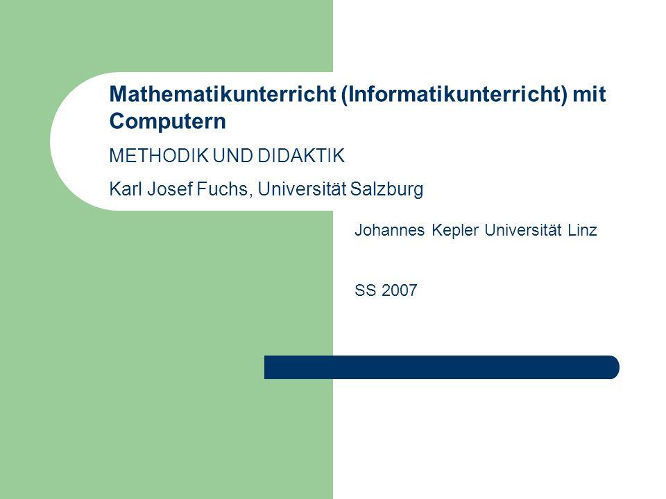 Mathematikunterricht (Informatikunterricht) mit Computern METHODIK UND DIDAKTIK Karl Josef Fuchs, Universität Salzburg Johannes Kepler Universität Linz SS 2007