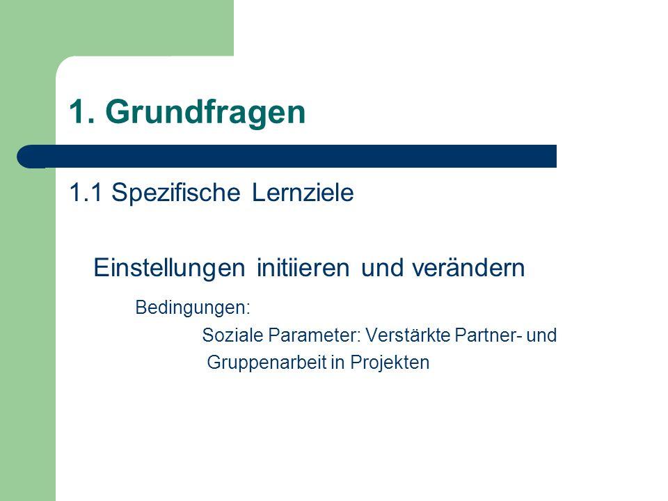 1. Grundfragen 1.1 Spezifische Lernziele Einstellungen initiieren und verändern Bedingungen: Soziale Parameter: Verstärkte Partner- und Gruppenarbeit