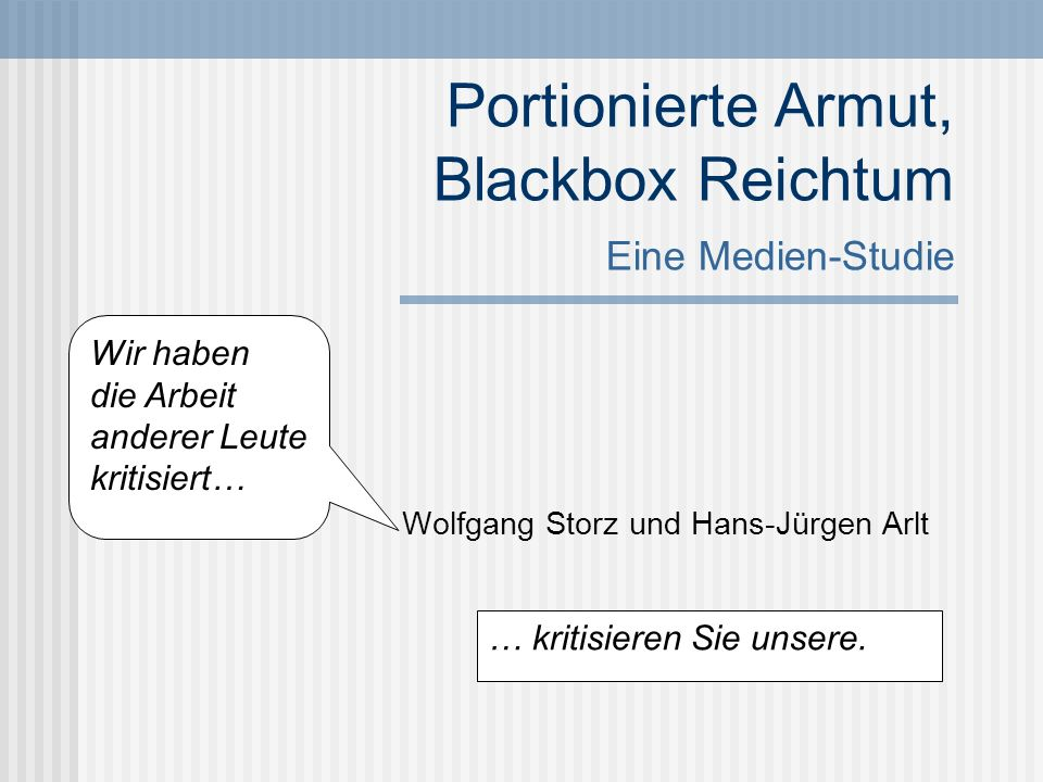 Portionierte Armut, Blackbox Reichtum Eine Medien-Studie Wolfgang Storz und Hans-Jürgen Arlt Wir haben die Arbeit anderer Leute kritisiert… … kritisie