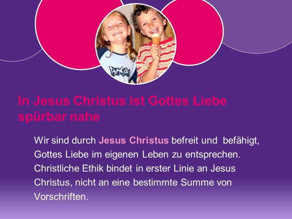 In Jesus Christus ist Gottes Liebe spürbar nahe Wir sind durch Jesus Christus befreit und befähigt, Gottes Liebe im eigenen Leben zu entsprechen.