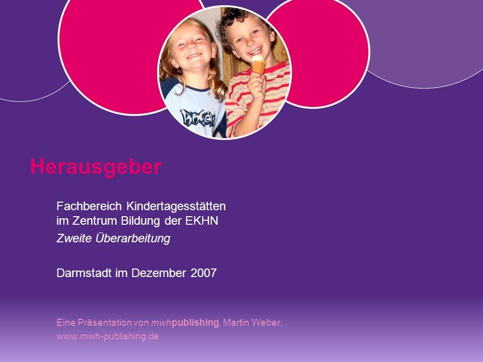 Herausgeber Fachbereich Kindertagesstätten im Zentrum Bildung der EKHN Zweite Überarbeitung Darmstadt im Dezember 2007 Eine Präsentation von mwhpublishing, Martin Weber, www.mwh-publishing.de