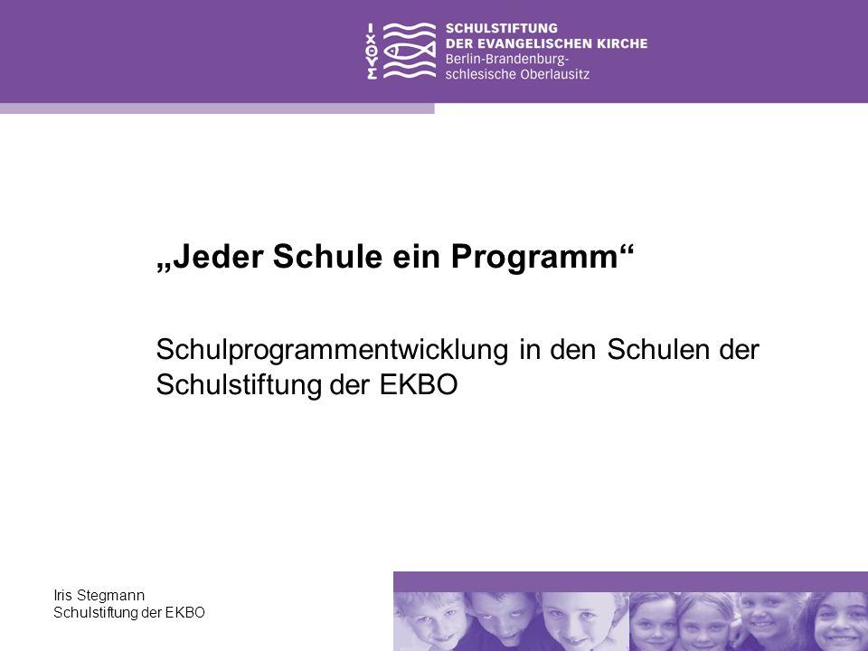 Iris Stegmann Schulstiftung der EKBO Das Schulprogramm - nichts für den Aktenschrank ist das Strategiepapier, das Arbeitsprogramm der Schule, meint gleichzeitig Produkt und Prozess, setzt Bewertungsmaßstäbe für die externe Evaluation.