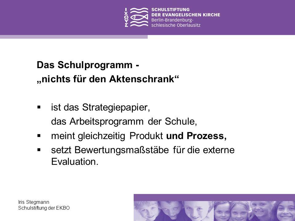 Iris Stegmann Schulstiftung der EKBO Das Schulprogramm - nichts für den Aktenschrank ist das Strategiepapier, das Arbeitsprogramm der Schule, meint gl