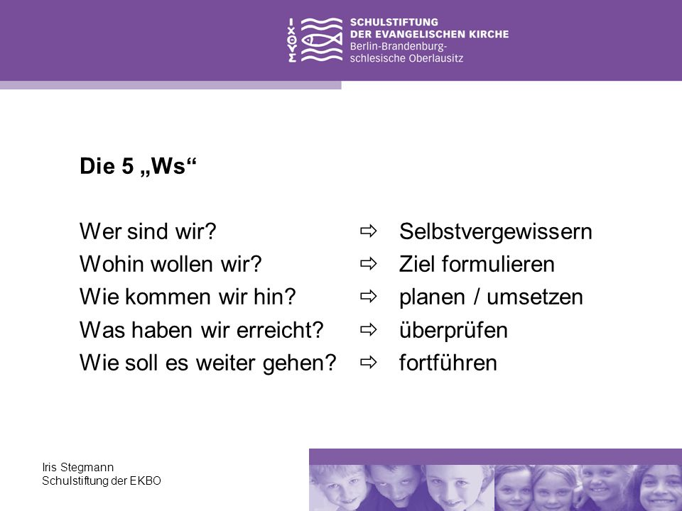 Iris Stegmann Schulstiftung der EKBO Die 5 Ws Wer sind wir? Wohin wollen wir? Wie kommen wir hin? Was haben wir erreicht? Wie soll es weiter gehen? Se