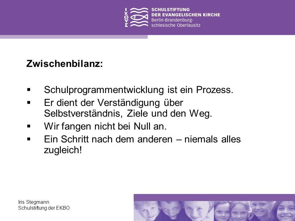 Iris Stegmann Schulstiftung der EKBO Zwischenbilanz: Schulprogrammentwicklung ist ein Prozess. Er dient der Verständigung über Selbstverständnis, Ziel