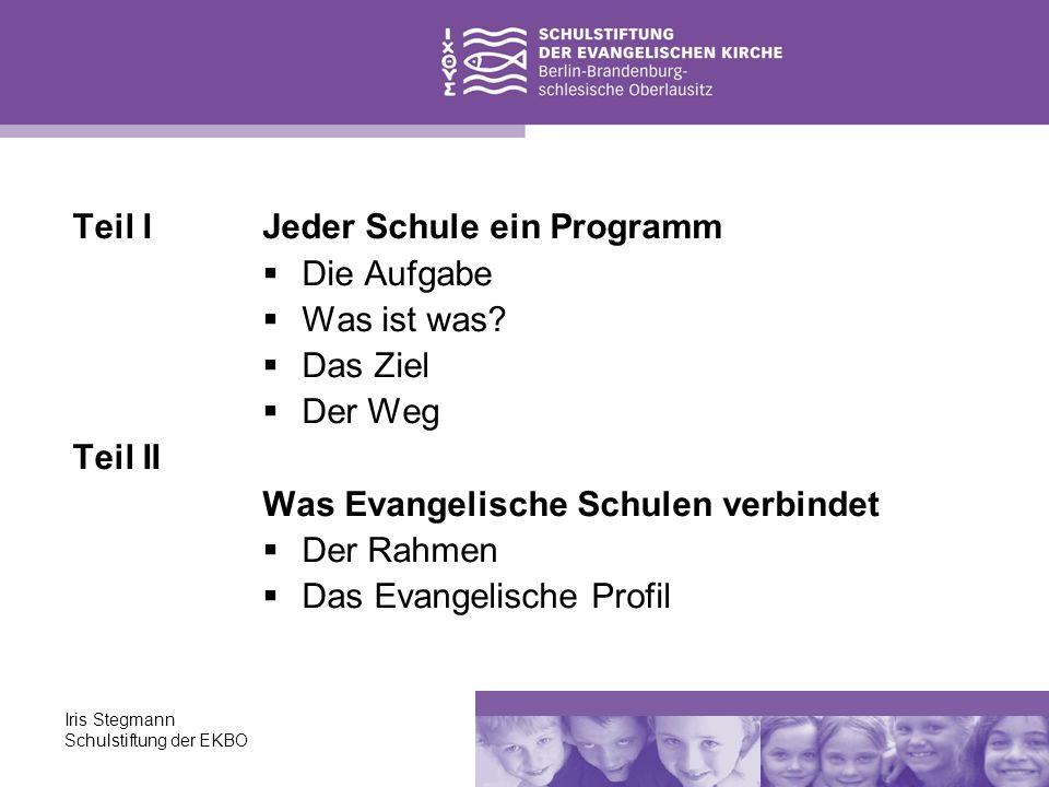 Iris Stegmann Schulstiftung der EKBO Teil I – Jeder Schule ein Programm Die Aufgabe: Kirchliches Schulgesetz § 4 (1) Jede Schule gibt sich ein Schulprogramm, in dem sie darlegt, wie sie den Evangelischen Bildungs- und Erziehungsauftrag ausfüllt.