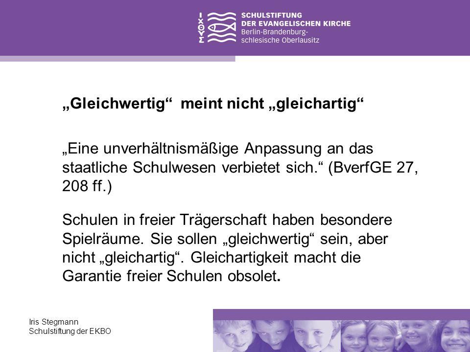 Iris Stegmann Schulstiftung der EKBO Gleichwertig meint nicht gleichartig Eine unverhältnismäßige Anpassung an das staatliche Schulwesen verbietet sic