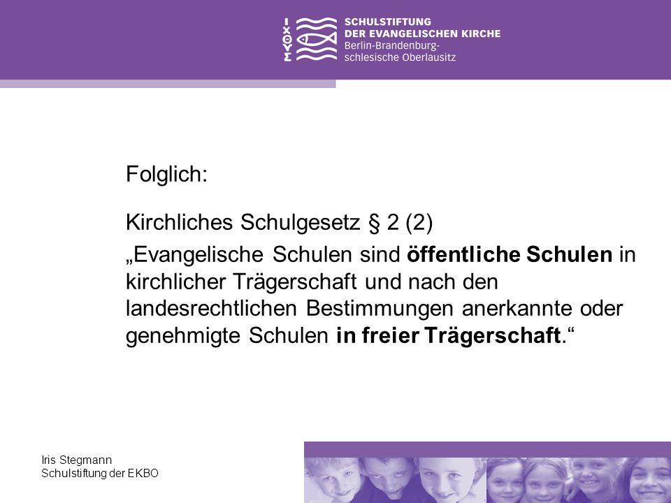 Iris Stegmann Schulstiftung der EKBO Folglich: Kirchliches Schulgesetz § 2 (2) Evangelische Schulen sind öffentliche Schulen in kirchlicher Trägerscha
