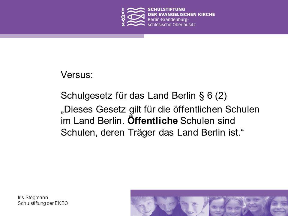 Iris Stegmann Schulstiftung der EKBO Versus: Schulgesetz für das Land Berlin § 6 (2) Dieses Gesetz gilt für die öffentlichen Schulen im Land Berlin. Ö