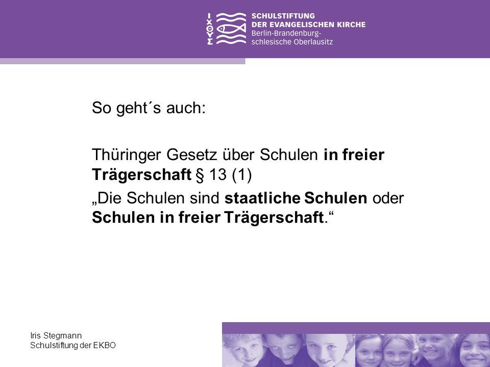 Iris Stegmann Schulstiftung der EKBO So geht´s auch: Thüringer Gesetz über Schulen in freier Trägerschaft § 13 (1) Die Schulen sind staatliche Schulen