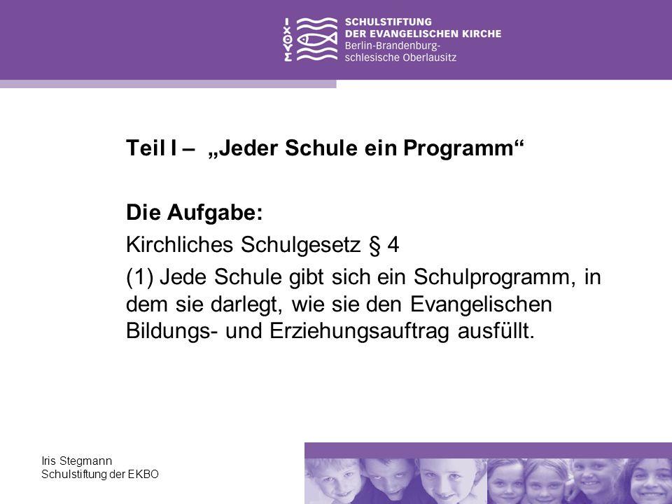 Iris Stegmann Schulstiftung der EKBO Teil I – Jeder Schule ein Programm Die Aufgabe: Kirchliches Schulgesetz § 4 (1) Jede Schule gibt sich ein Schulpr