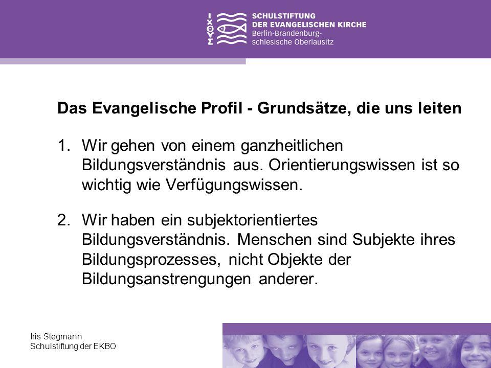Iris Stegmann Schulstiftung der EKBO Das Evangelische Profil - Grundsätze, die uns leiten 1.Wir gehen von einem ganzheitlichen Bildungsverständnis aus