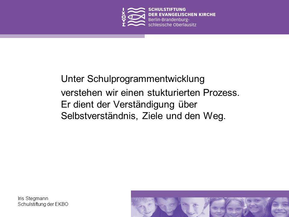 Iris Stegmann Schulstiftung der EKBO Unter Schulprogrammentwicklung verstehen wir einen stukturierten Prozess. Er dient der Verständigung über Selbstv