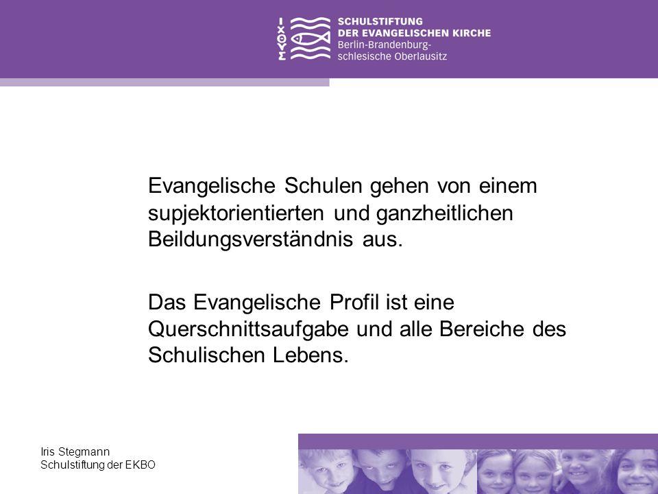 Iris Stegmann Schulstiftung der EKBO Evangelische Schulen gehen von einem supjektorientierten und ganzheitlichen Beildungsverständnis aus. Das Evangel