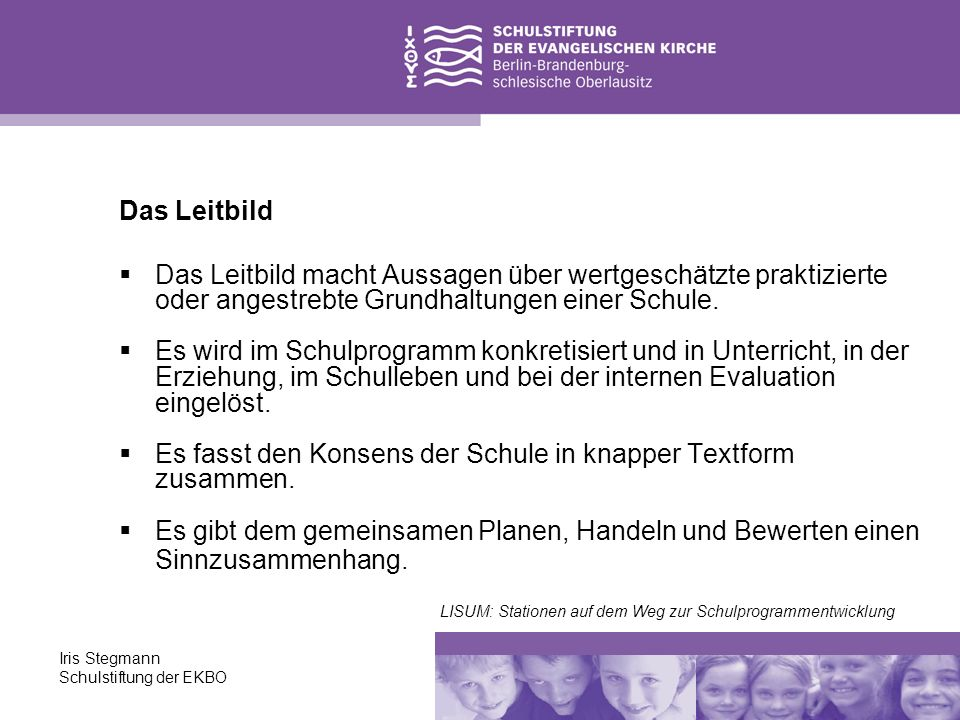Iris Stegmann Schulstiftung der EKBO Das Leitbild Das Leitbild macht Aussagen über wertgeschätzte praktizierte oder angestrebte Grundhaltungen einer S