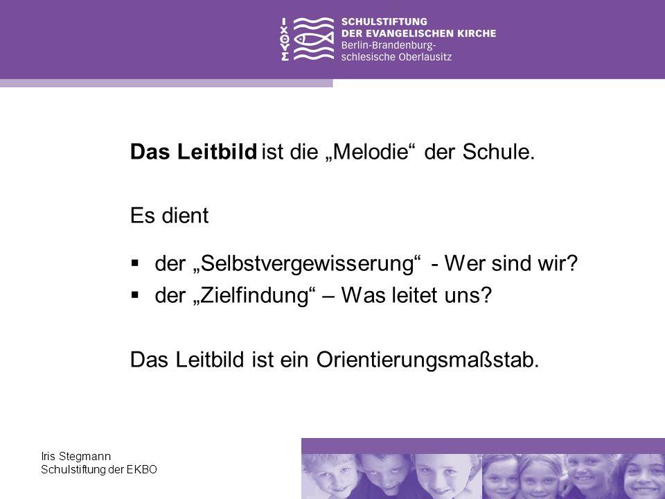Iris Stegmann Schulstiftung der EKBO Das Leitbild ist die Melodie der Schule. Es dient der Selbstvergewisserung - Wer sind wir? der Zielfindung – Was