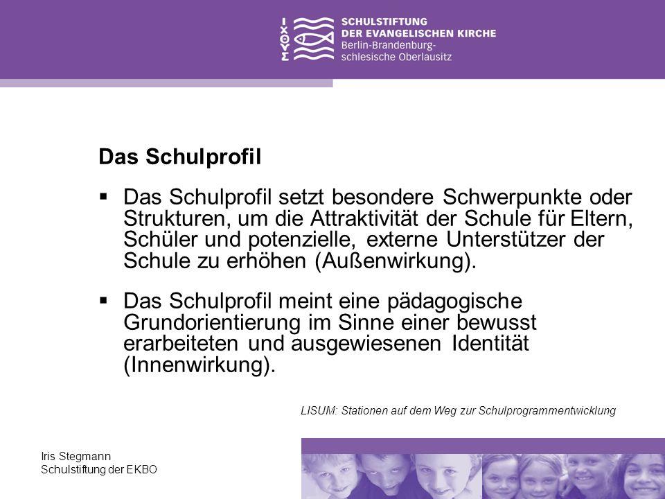 Iris Stegmann Schulstiftung der EKBO Das Schulprofil beschreibt den unverwechselbaren Charakter der Schule, fachliche Schwerpunkte, besondere Strukturen, zusätzliche Angebote.