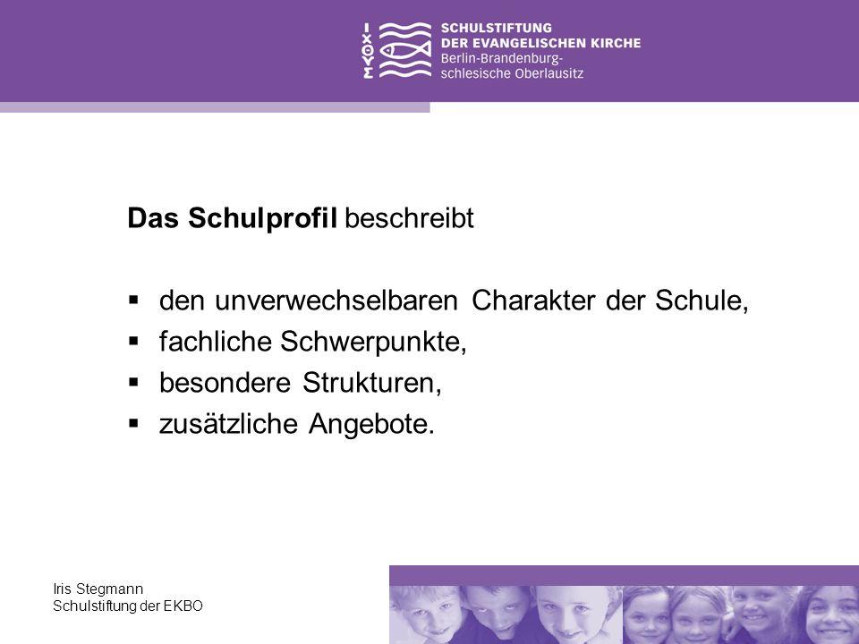 Iris Stegmann Schulstiftung der EKBO Das Schulprofil beschreibt den unverwechselbaren Charakter der Schule, fachliche Schwerpunkte, besondere Struktur