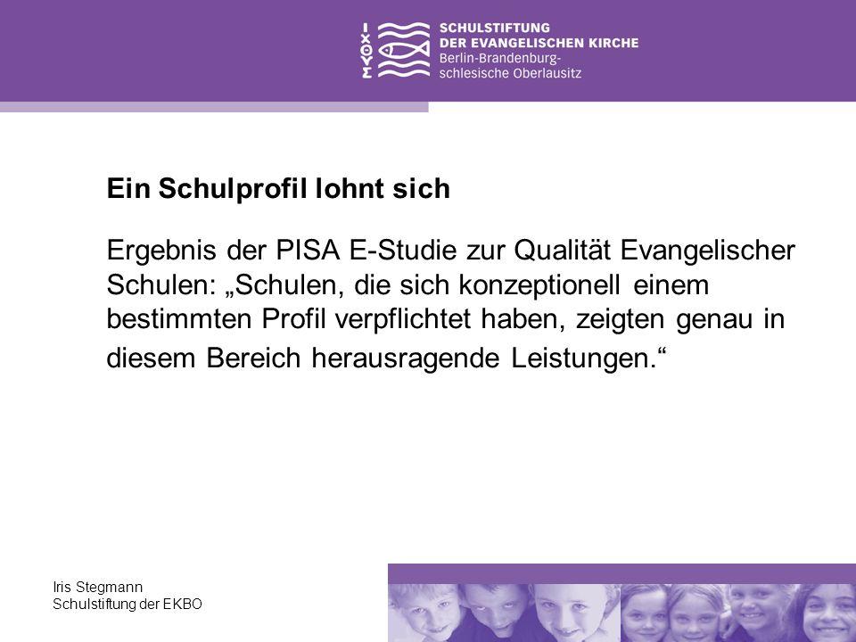 Iris Stegmann Schulstiftung der EKBO Ein Schulprofil lohnt sich Ergebnis der PISA E-Studie zur Qualität Evangelischer Schulen: Schulen, die sich konze