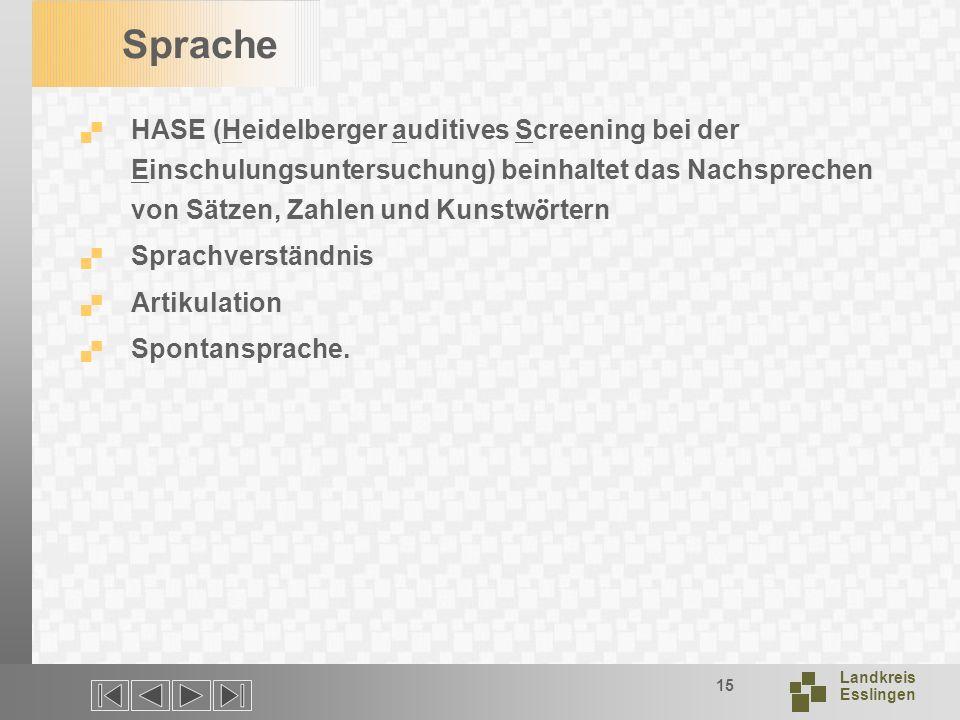 Landkreis Esslingen 15 Sprache HASE (Heidelberger auditives Screening bei der Einschulungsuntersuchung) beinhaltet das Nachsprechen von Sätzen, Zahlen und Kunstw ö rtern Sprachverständnis Artikulation Spontansprache.