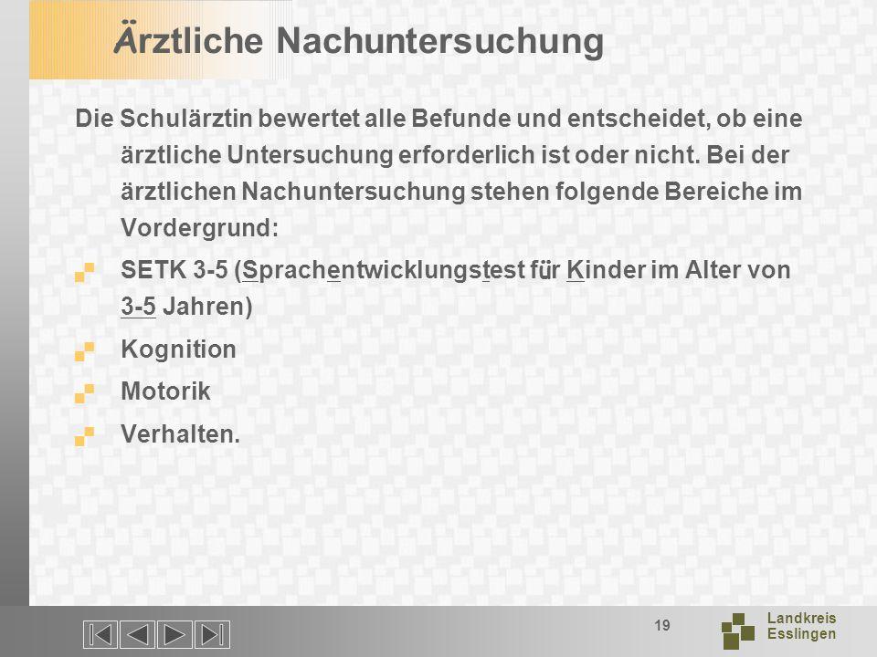 Landkreis Esslingen 19 Ä rztliche Nachuntersuchung Die Schulärztin bewertet alle Befunde und entscheidet, ob eine ärztliche Untersuchung erforderlich ist oder nicht.