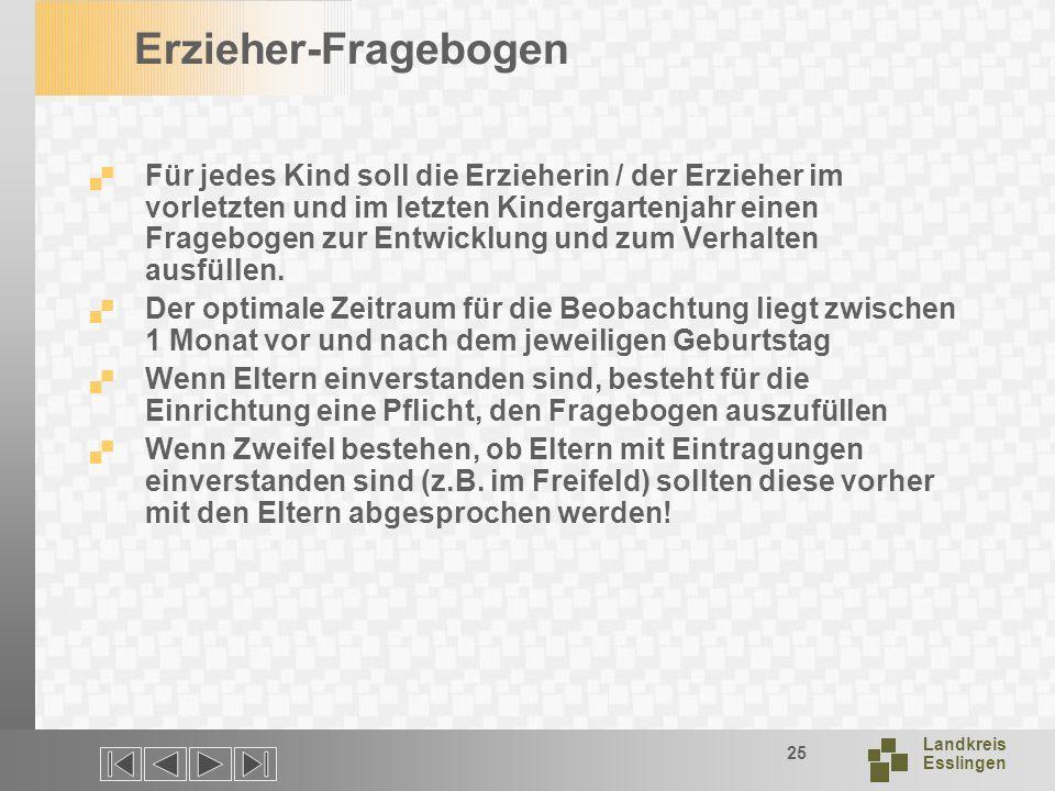 Landkreis Esslingen 25 Erzieher-Fragebogen Für jedes Kind soll die Erzieherin / der Erzieher im vorletzten und im letzten Kindergartenjahr einen Fragebogen zur Entwicklung und zum Verhalten ausfüllen.