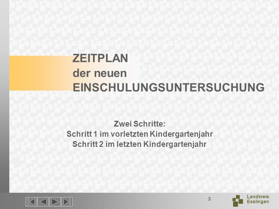 Landkreis Esslingen 3 ZEITPLAN der neuen EINSCHULUNGSUNTERSUCHUNG Zwei Schritte: Schritt 1 im vorletzten Kindergartenjahr Schritt 2 im letzten Kindergartenjahr