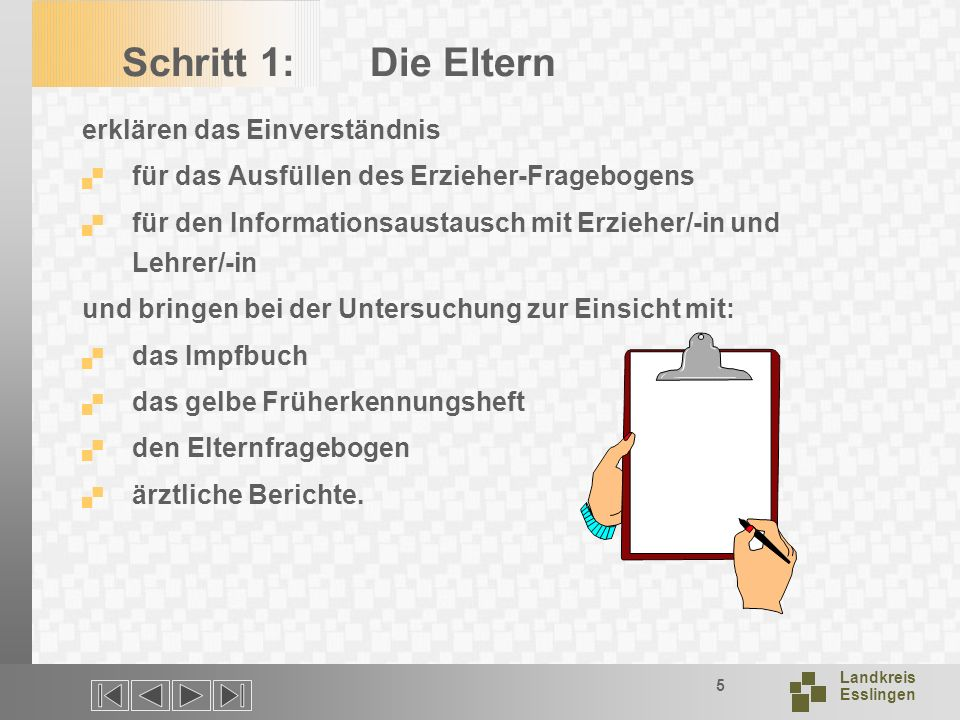 Landkreis Esslingen 5 Schritt 1: Die Eltern erklären das Einverständnis für das Ausfüllen des Erzieher-Fragebogens für den Informationsaustausch mit Erzieher/-in und Lehrer/-in und bringen bei der Untersuchung zur Einsicht mit: das Impfbuch das gelbe Früherkennungsheft den Elternfragebogen ärztliche Berichte.