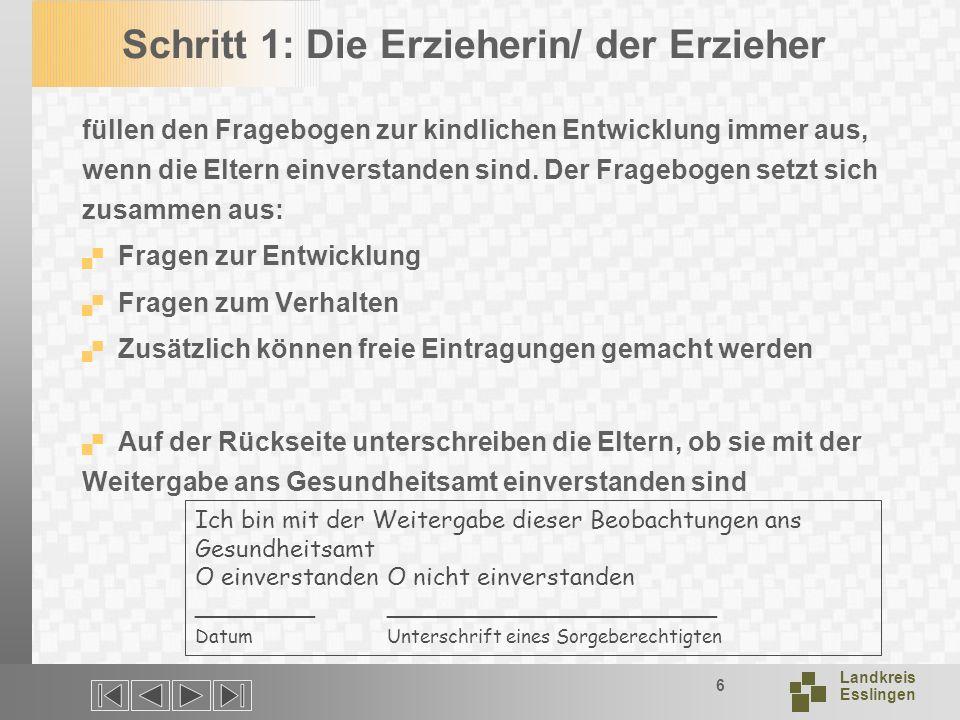Landkreis Esslingen 6 Schritt 1: Die Erzieherin/ der Erzieher füllen den Fragebogen zur kindlichen Entwicklung immer aus, wenn die Eltern einverstanden sind.