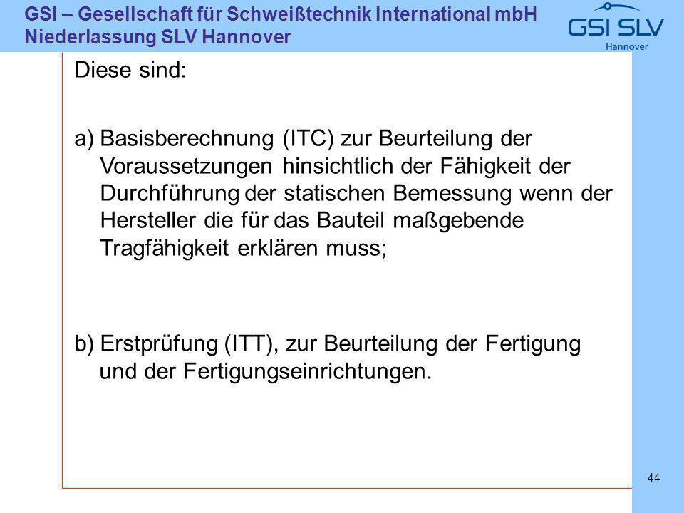 SLVHannoverSLVHannover GSI – Gesellschaft für Schweißtechnik International mbH Niederlassung SLV Hannover 44 Diese sind: a)Basisberechnung (ITC) zur B