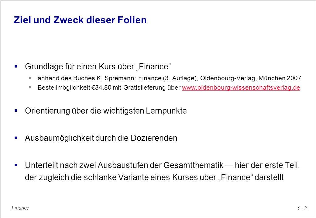 Finance 1 - 2 Ziel und Zweck dieser Folien Grundlage für einen Kurs über Finance anhand des Buches K. Spremann: Finance (3. Auflage), Oldenbourg-Verla