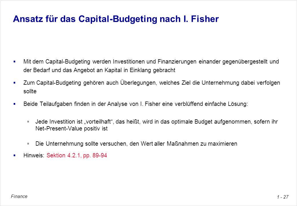 Finance 1 - 27 Ansatz für das Capital-Budgeting nach I. Fisher Mit dem Capital-Budgeting werden Investitionen und Finanzierungen einander gegenüberges