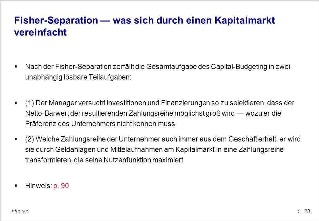 Finance 1 - 28 Fisher-Separation was sich durch einen Kapitalmarkt vereinfacht Nach der Fisher-Separation zerfällt die Gesamtaufgabe des Capital-Budge