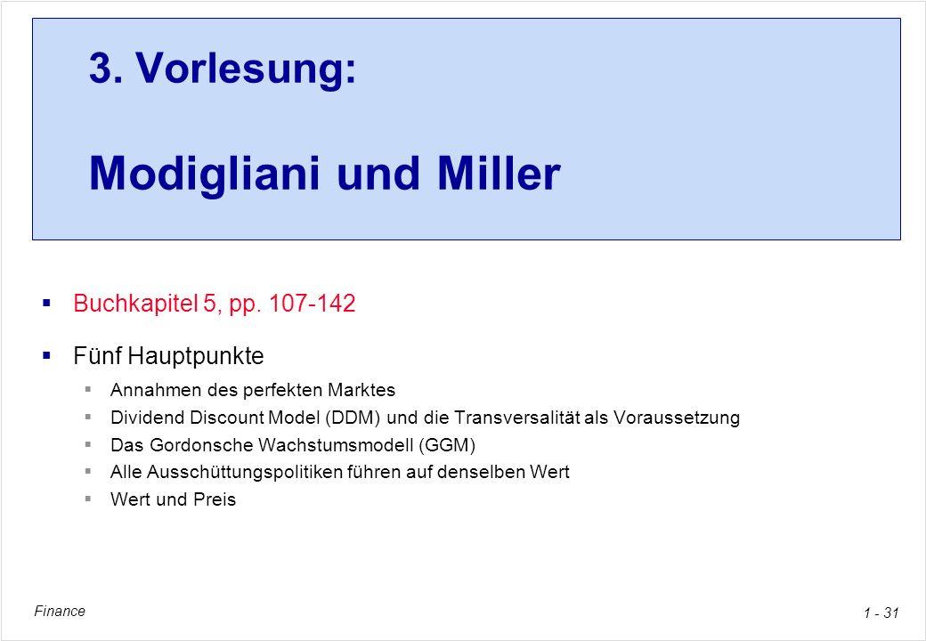 Finance 1 - 31 3. Vorlesung: Modigliani und Miller Buchkapitel 5, pp. 107-142 Fünf Hauptpunkte Annahmen des perfekten Marktes Dividend Discount Model