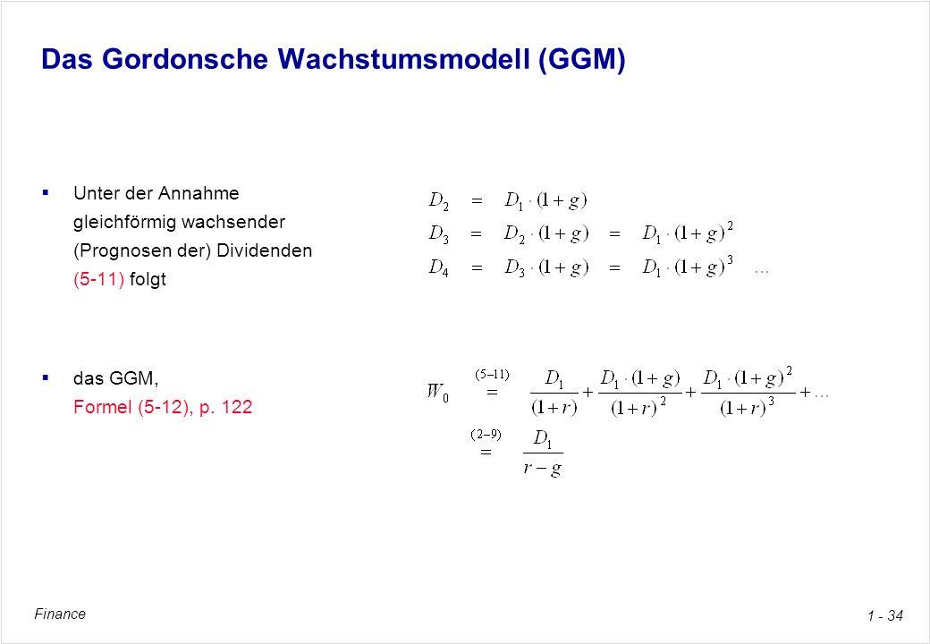 Finance 1 - 34 Das Gordonsche Wachstumsmodell (GGM) Unter der Annahme gleichförmig wachsender (Prognosen der) Dividenden (5-11) folgt das GGM, Formel